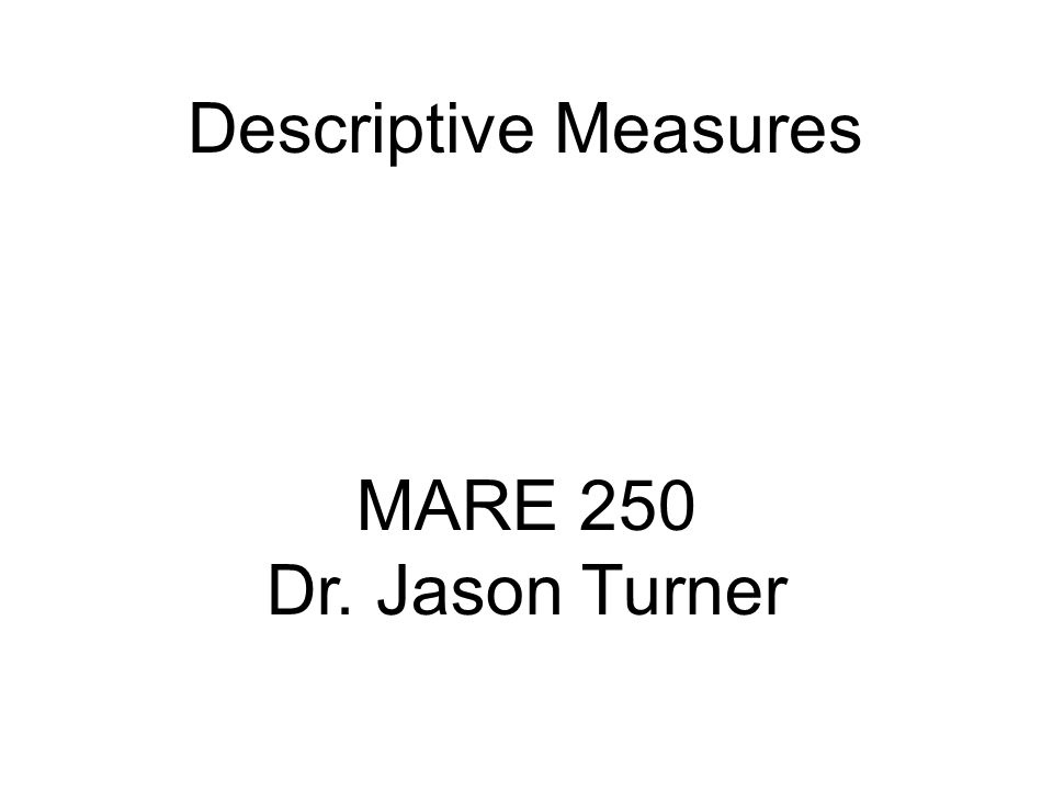 Descriptive Measures MARE 250 Dr. Jason Turner
