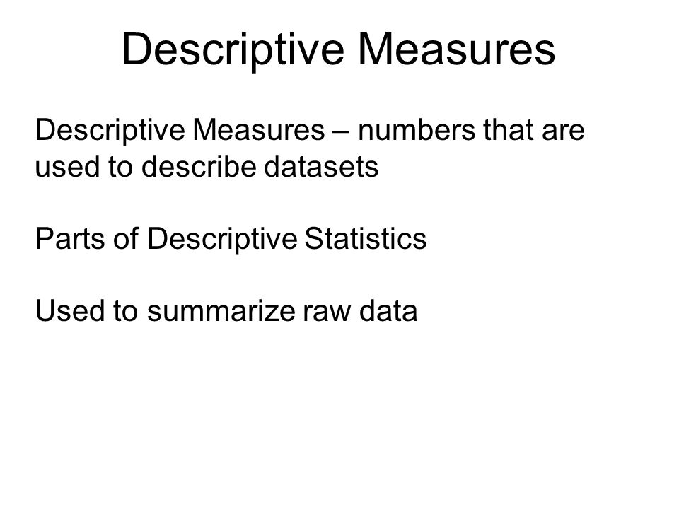 Descriptive Measures Descriptive Measures – numbers that are used to describe datasets. Parts of Descriptive Statistics.
