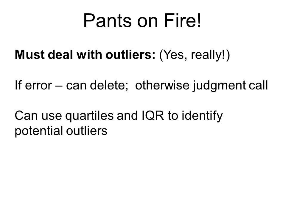 Pants on Fire! Must deal with outliers: (Yes, really!)