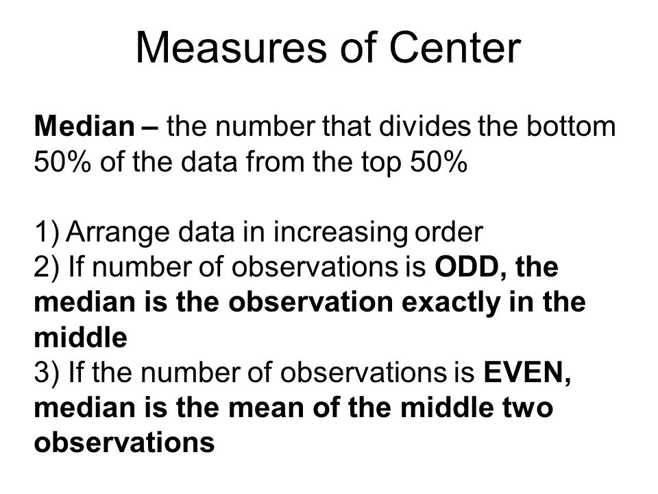 Measures of Center Median – the number that divides the bottom 50% of the data from the top 50% 1) Arrange data in increasing order.