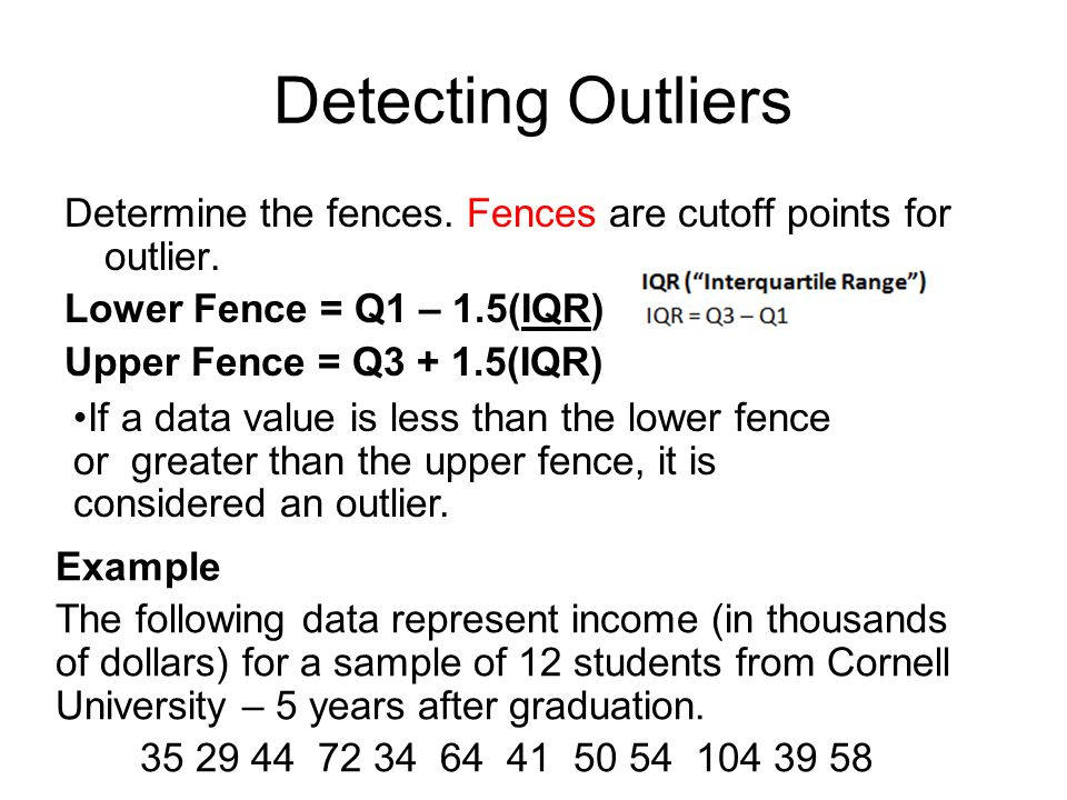 Detecting Outliers Determine the fences. Fences are cutoff points for outlier. Lower Fence = Q1 – 1.5(IQR) Upper Fence = Q3 + 1.5(IQR)