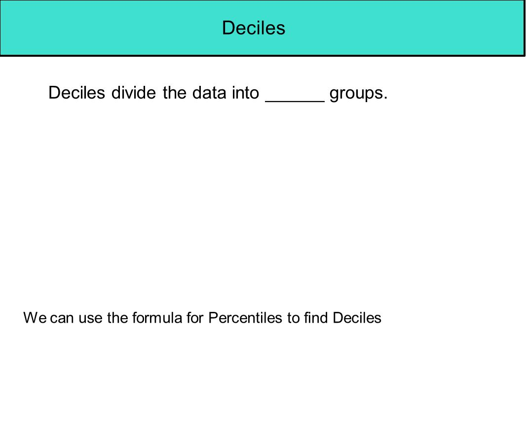 Deciles Deciles divide the data into ______ groups.
