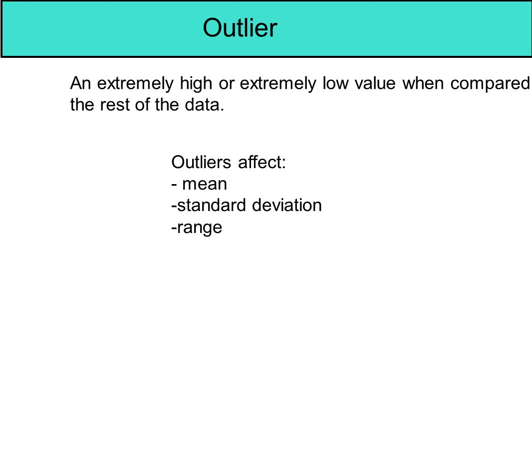 Outlier An extremely high or extremely low value when compared to the rest of the data. Outliers affect: