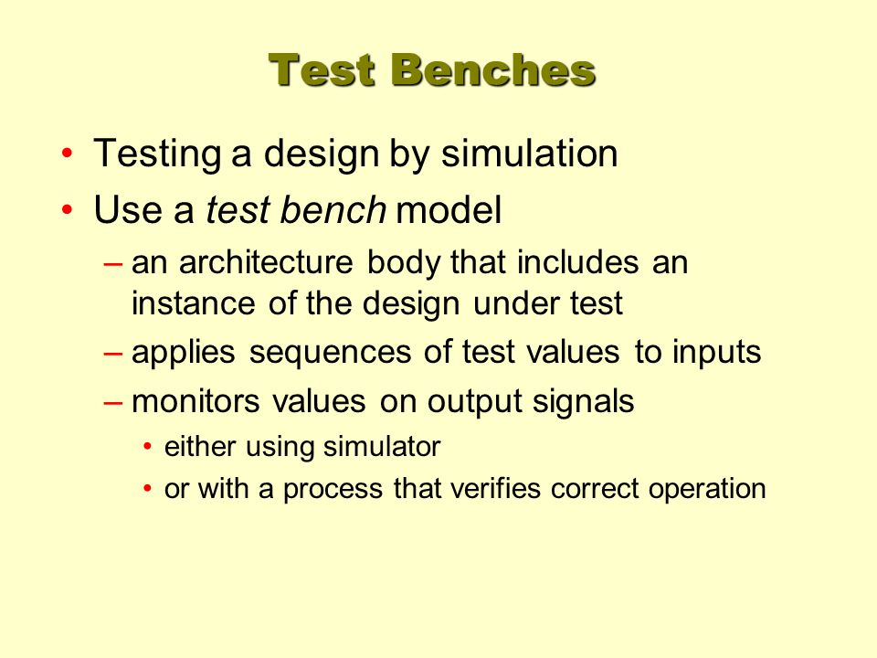 Test Benches Testing a design by simulation Use a test bench model