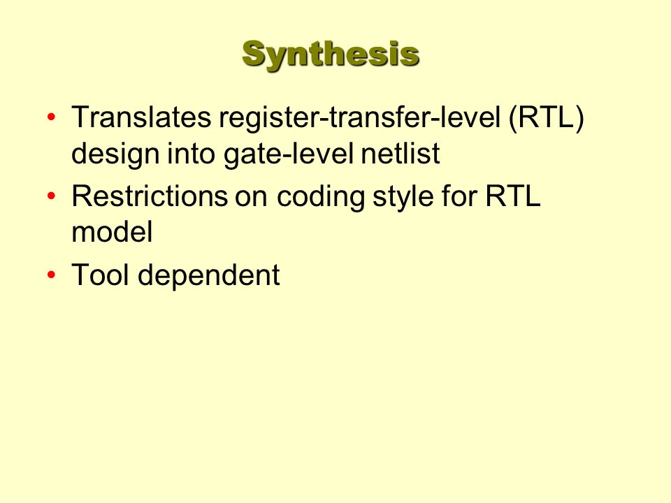 Synthesis Translates register-transfer-level (RTL) design into gate-level netlist. Restrictions on coding style for RTL model.