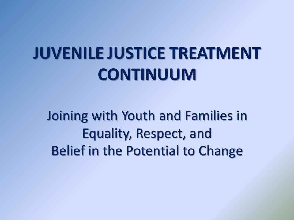 JUVENILE JUSTICE TREATMENT CONTINUUM Joining with Youth and Families in Equality, Respect, and Belief in the Potential to Change