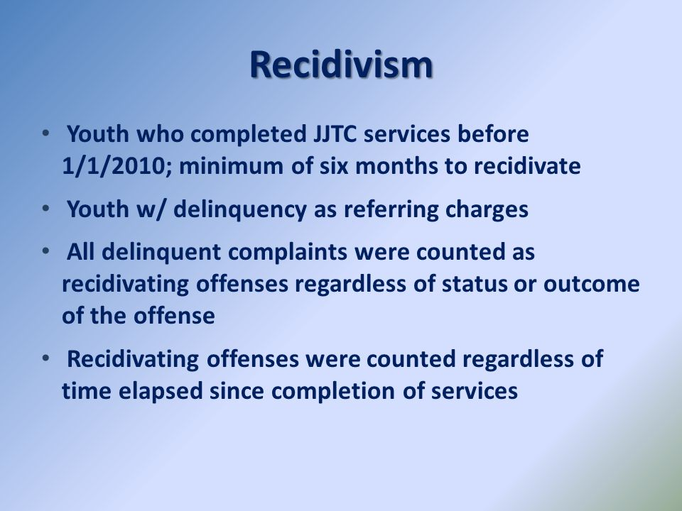 Recidivism Youth who completed JJTC services before 1/1/2010; minimum of six months to recidivate.