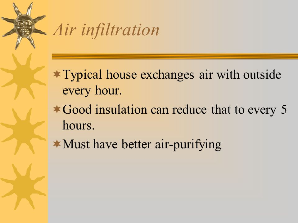 Air infiltration Typical house exchanges air with outside every hour.