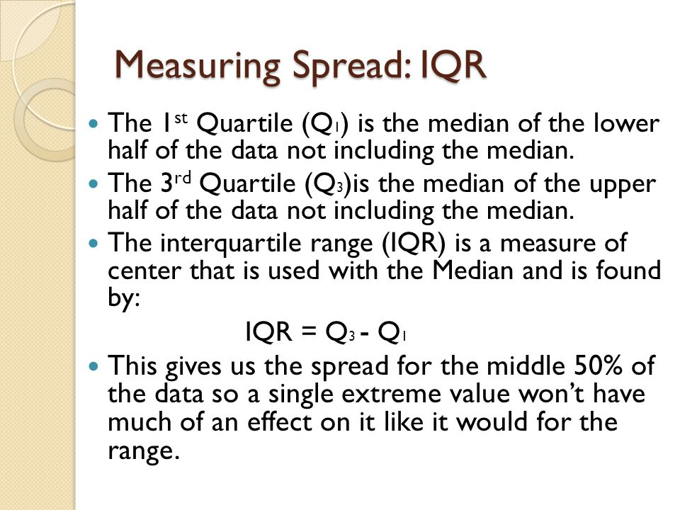 Measuring Spread: IQR The 1st Quartile (Q1) is the median of the lower half of the data not including the median.