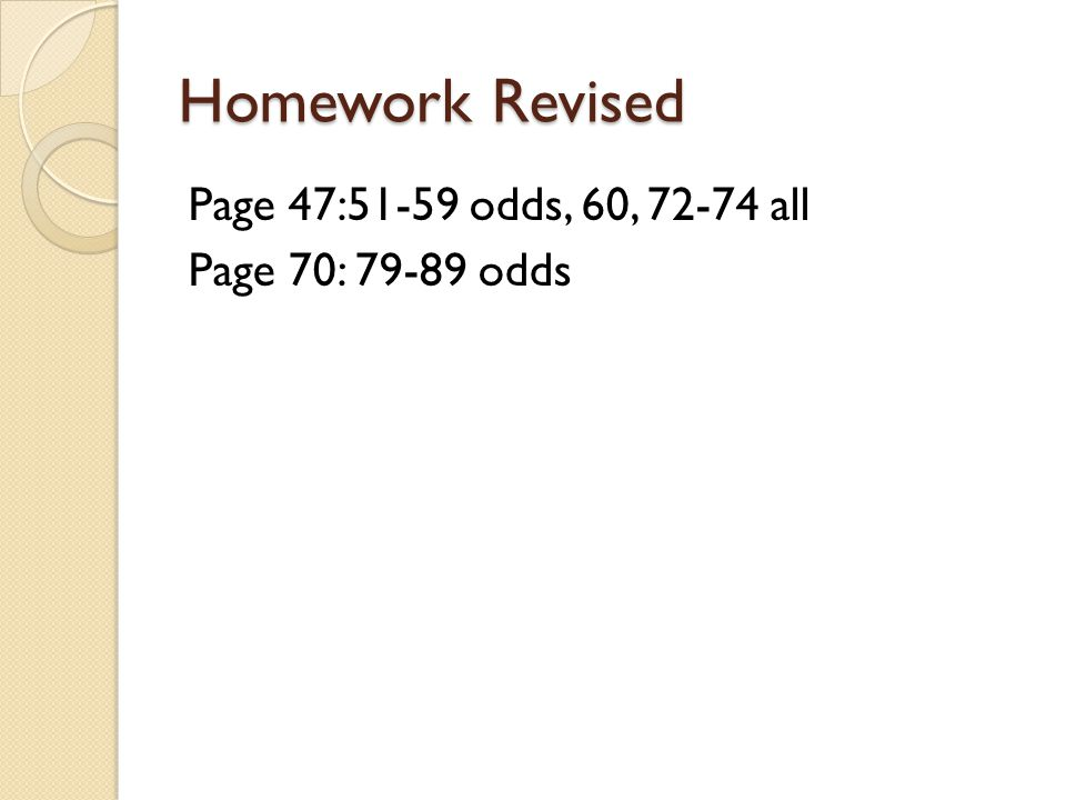Homework Revised Page 47:51-59 odds, 60, 72-74 all Page 70: 79-89 odds