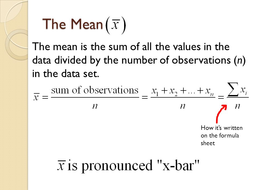 The Mean The mean is the sum of all the values in the data divided by the number of observations (n) in the data set.