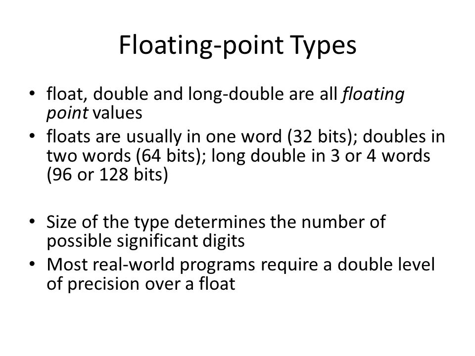 Floating-point Types float, double and long-double are all floating point values.