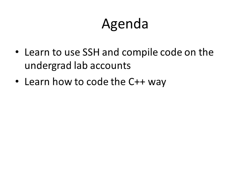 Agenda Learn to use SSH and compile code on the undergrad lab accounts