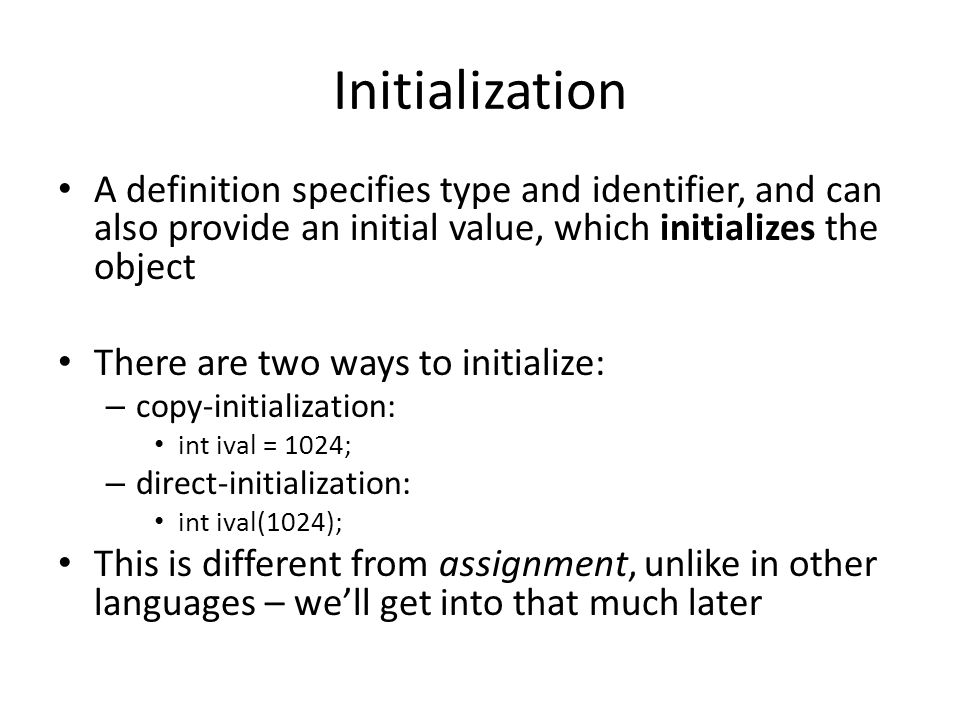 Initialization A definition specifies type and identifier, and can also provide an initial value, which initializes the object.