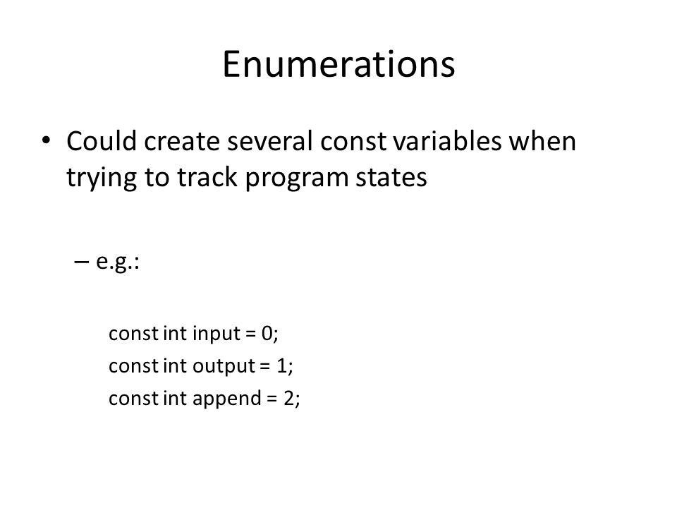 Enumerations Could create several const variables when trying to track program states. e.g.: const int input = 0;