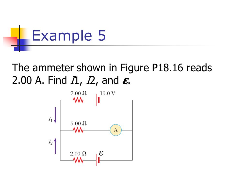 Example 5 The ammeter shown in Figure P18.16 reads 2.00 A. Find I1, I2, and ε.