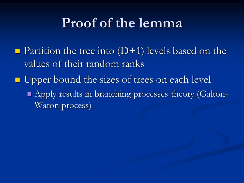 Proof of the lemma Partition the tree into (D+1) levels based on the values of their random ranks. Upper bound the sizes of trees on each level.