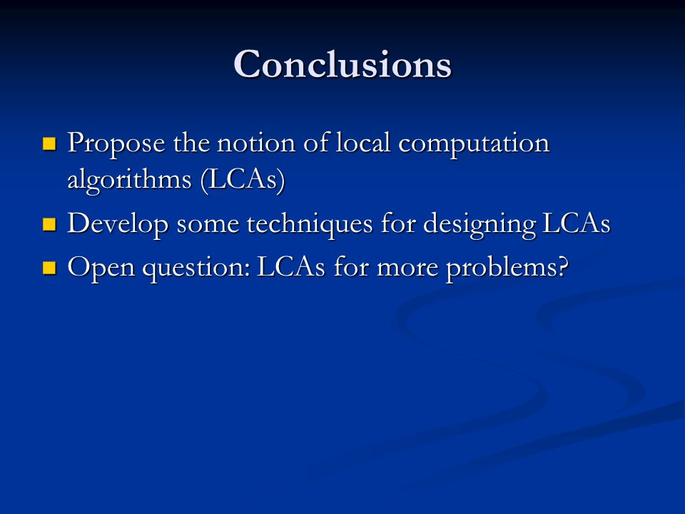 Conclusions Propose the notion of local computation algorithms (LCAs)