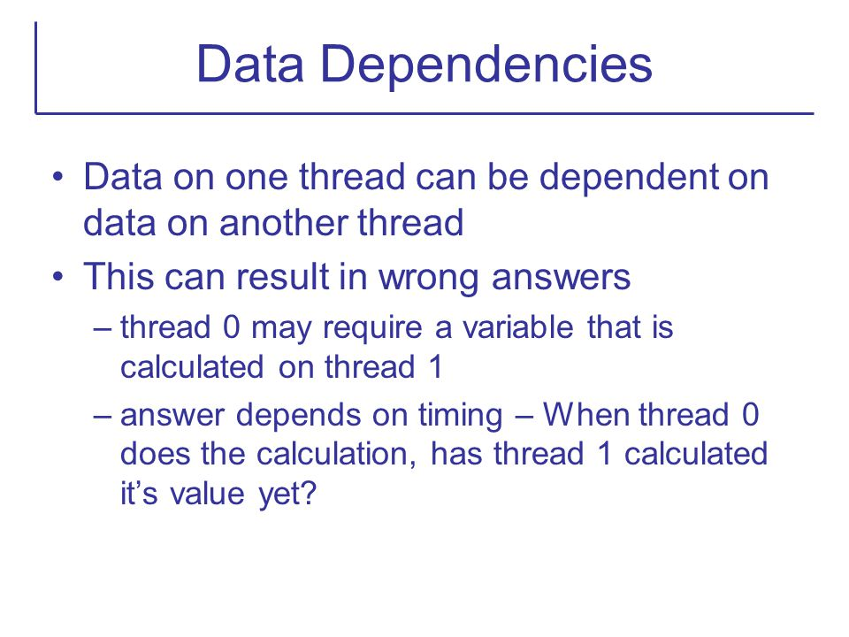 Data Dependencies Data on one thread can be dependent on data on another thread. This can result in wrong answers.