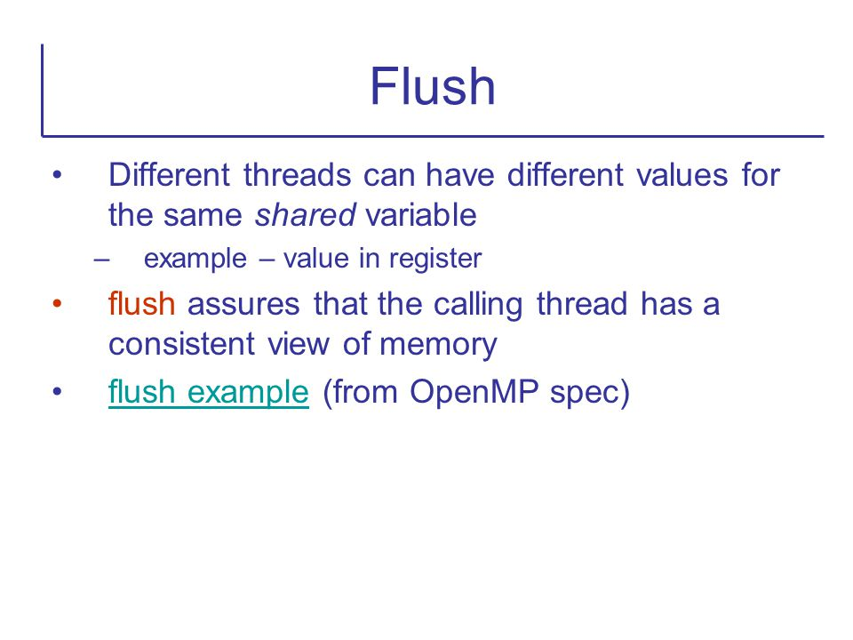 Flush Different threads can have different values for the same shared variable. example – value in register.