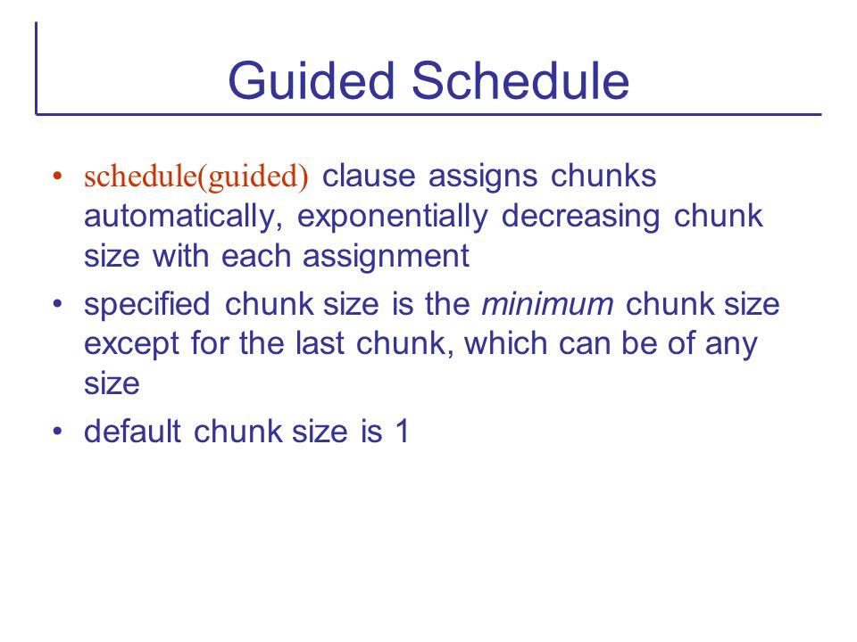 Guided Schedule schedule(guided) clause assigns chunks automatically, exponentially decreasing chunk size with each assignment.