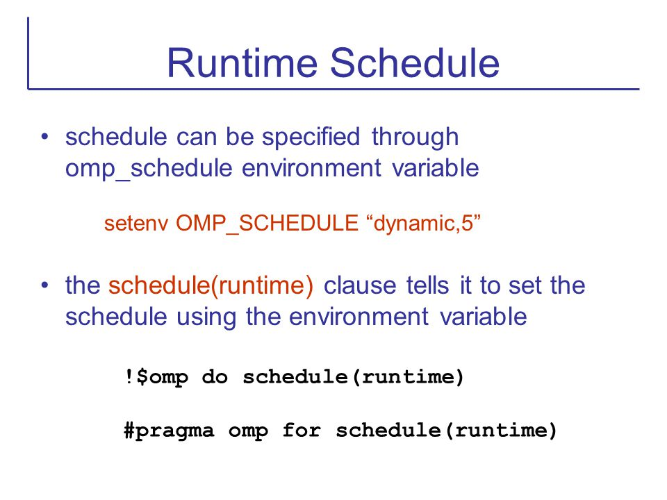 Runtime Schedule schedule can be specified through omp_schedule environment variable. setenv OMP_SCHEDULE dynamic,5