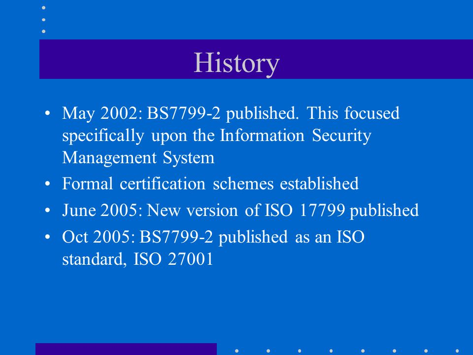 History May 2002: BS7799-2 published. This focused specifically upon the Information Security Management System.