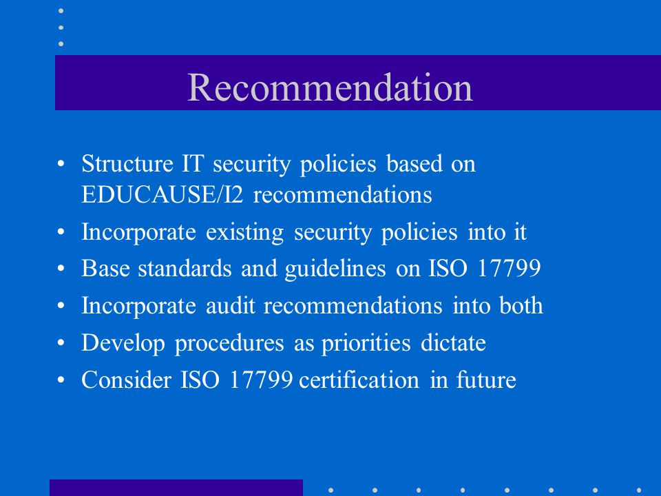 Recommendation Structure IT security policies based on EDUCAUSE/I2 recommendations. Incorporate existing security policies into it.