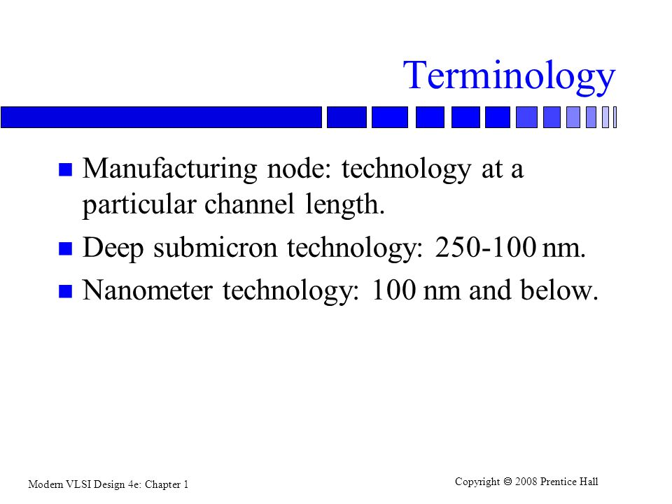 Terminology Manufacturing node: technology at a particular channel length. Deep submicron technology: 250-100 nm.