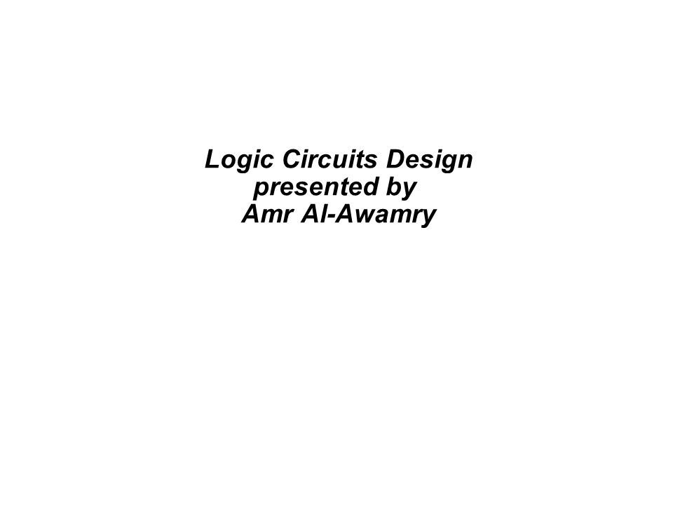 Logic Circuits Design presented by Amr Al-Awamry - ppt download