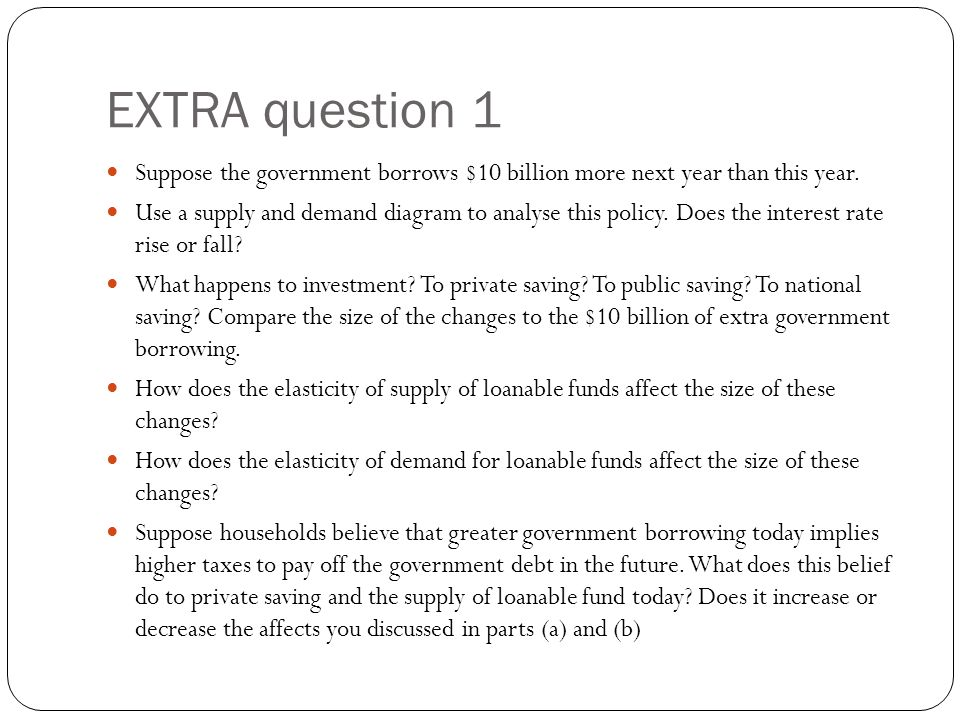 EXTRA question 1 Suppose the government borrows $10 billion more next year than this year.