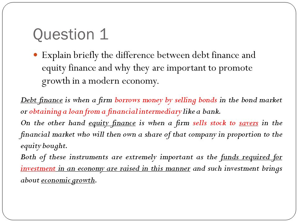 Question 1 Explain briefly the difference between debt finance and equity finance and why they are important to promote growth in a modern economy.
