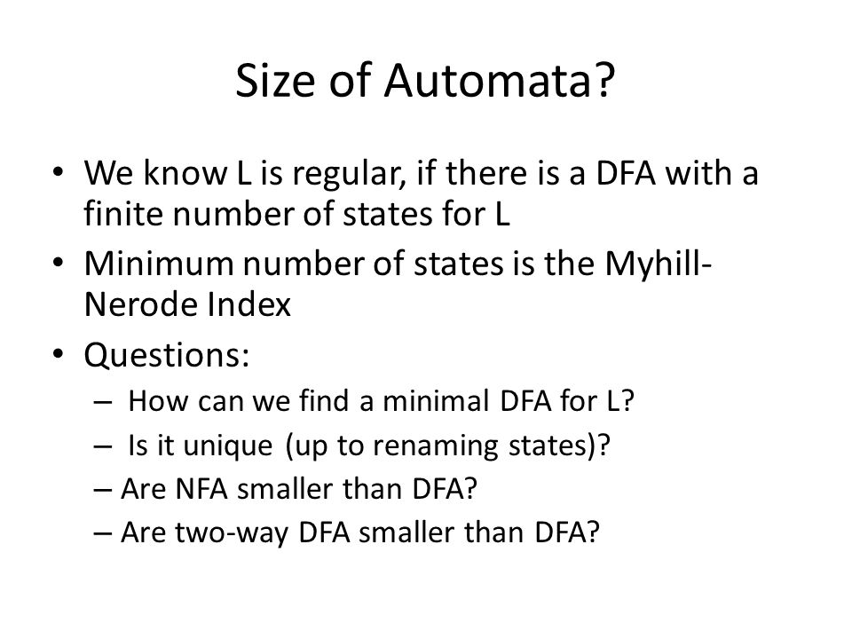Size of Automata We know L is regular, if there is a DFA with a finite number of states for L. Minimum number of states is the Myhill-Nerode Index.