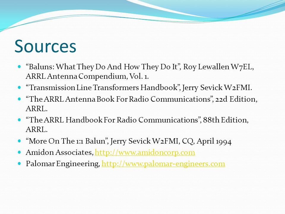 Sources Baluns: What They Do And How They Do It , Roy Lewallen W7EL, ARRL Antenna Compendium, Vol. 1.