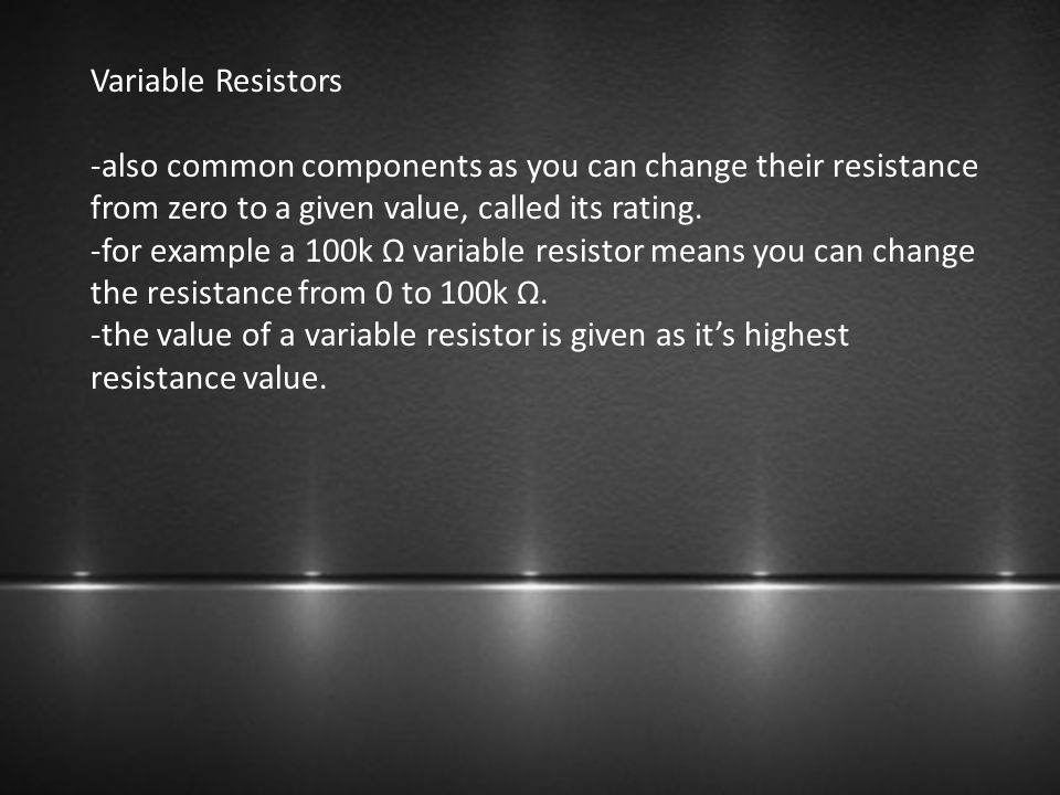Variable Resistors -also common components as you can change their resistance from zero to a given value, called its rating.
