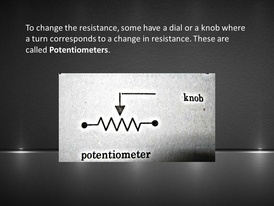 To change the resistance, some have a dial or a knob where a turn corresponds to a change in resistance.