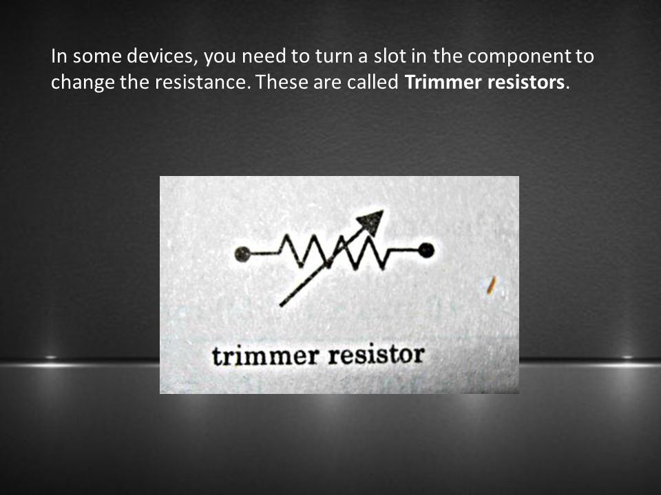 In some devices, you need to turn a slot in the component to change the resistance.