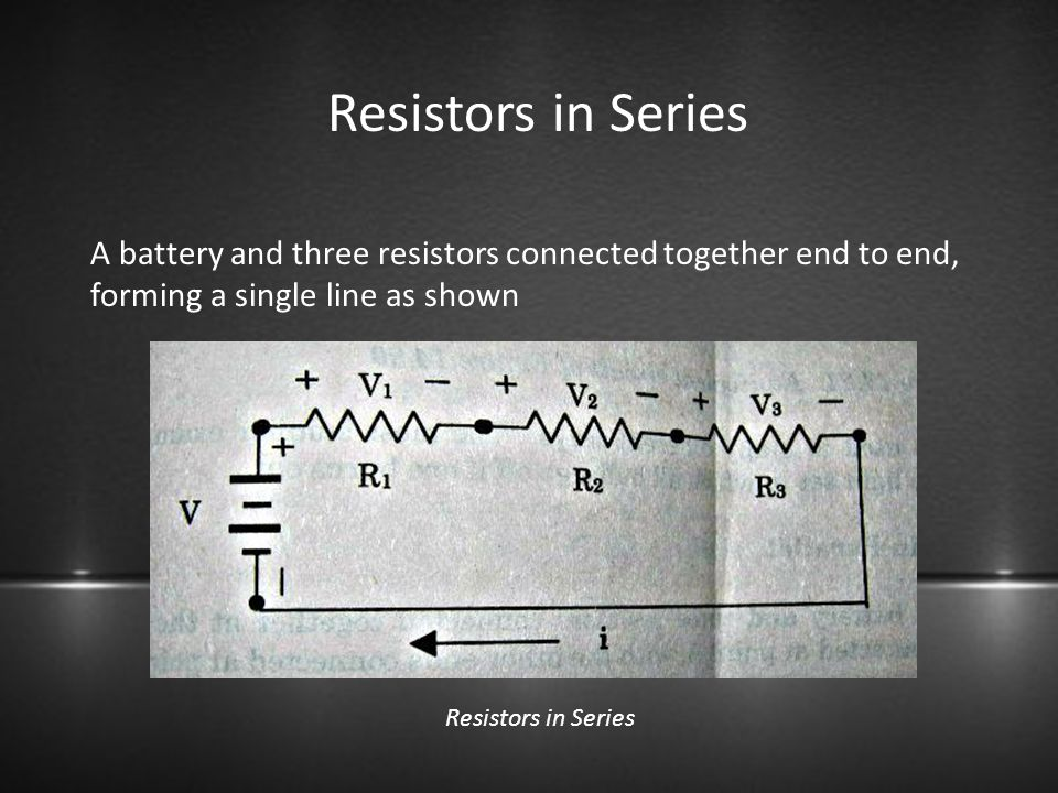 Resistors in Series A battery and three resistors connected together end to end, forming a single line as shown.