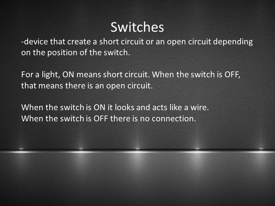 Switches -device that create a short circuit or an open circuit depending on the position of the switch.