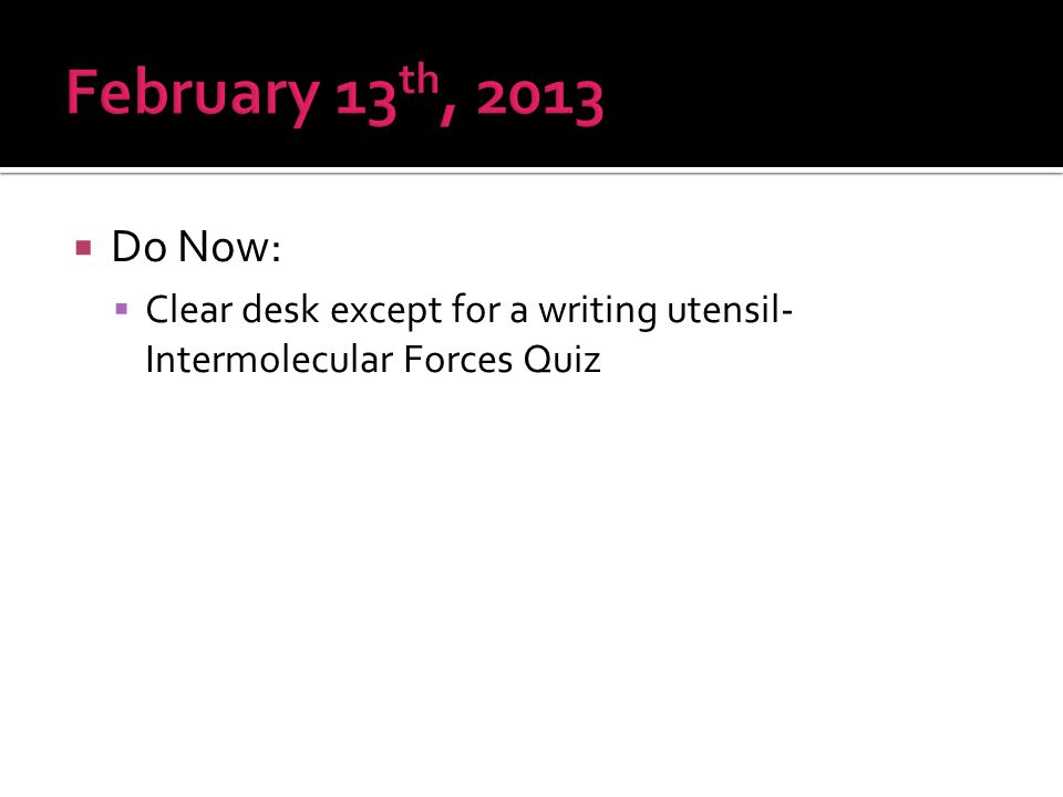 February 13th, 2013 Do Now: Clear desk except for a writing utensil- Intermolecular Forces Quiz