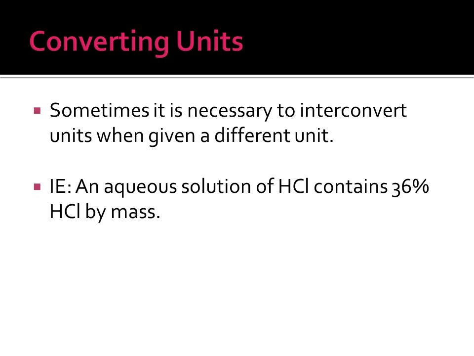 Converting Units Sometimes it is necessary to interconvert units when given a different unit.