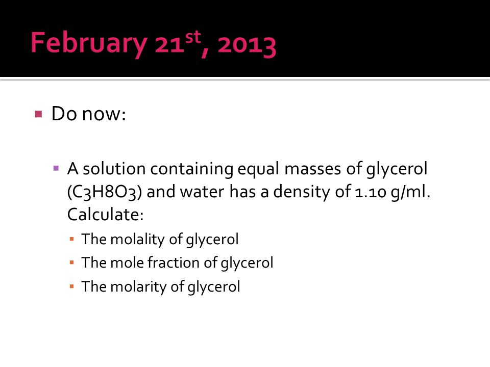 February 21st, 2013 Do now: A solution containing equal masses of glycerol (C3H8O3) and water has a density of 1.10 g/ml. Calculate: