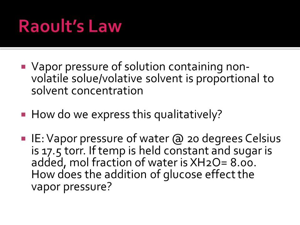 Raoult's Law Vapor pressure of solution containing non-volatile solue/volative solvent is proportional to solvent concentration.