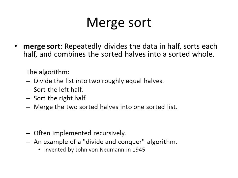 Merge sort merge sort: Repeatedly divides the data in half, sorts each half, and combines the sorted halves into a sorted whole.