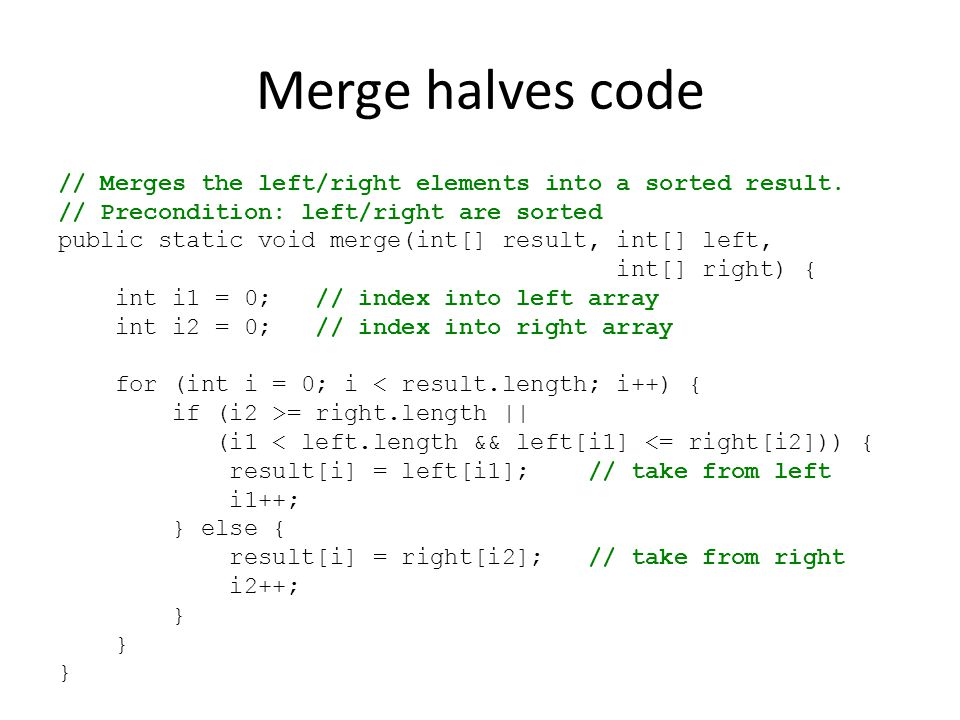 Merge halves code // Merges the left/right elements into a sorted result. // Precondition: left/right are sorted.