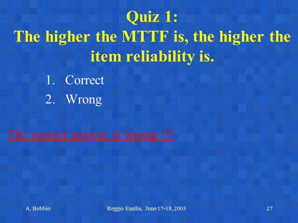 Quiz 1: The higher the MTTF is, the higher the item reliability is.
