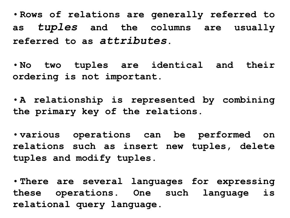 Rows of relations are generally referred to as tuples and the columns are usually referred to as attributes.