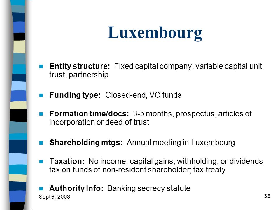 Luxembourg Entity structure: Fixed capital company, variable capital unit trust, partnership. Funding type: Closed-end, VC funds.