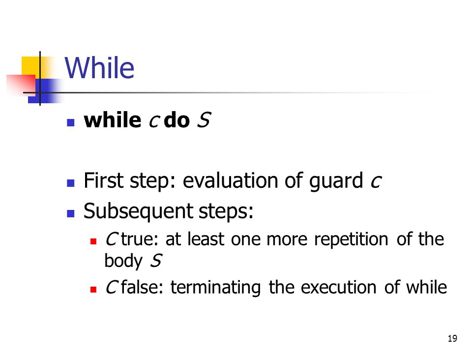 While while c do S First step: evaluation of guard c Subsequent steps: