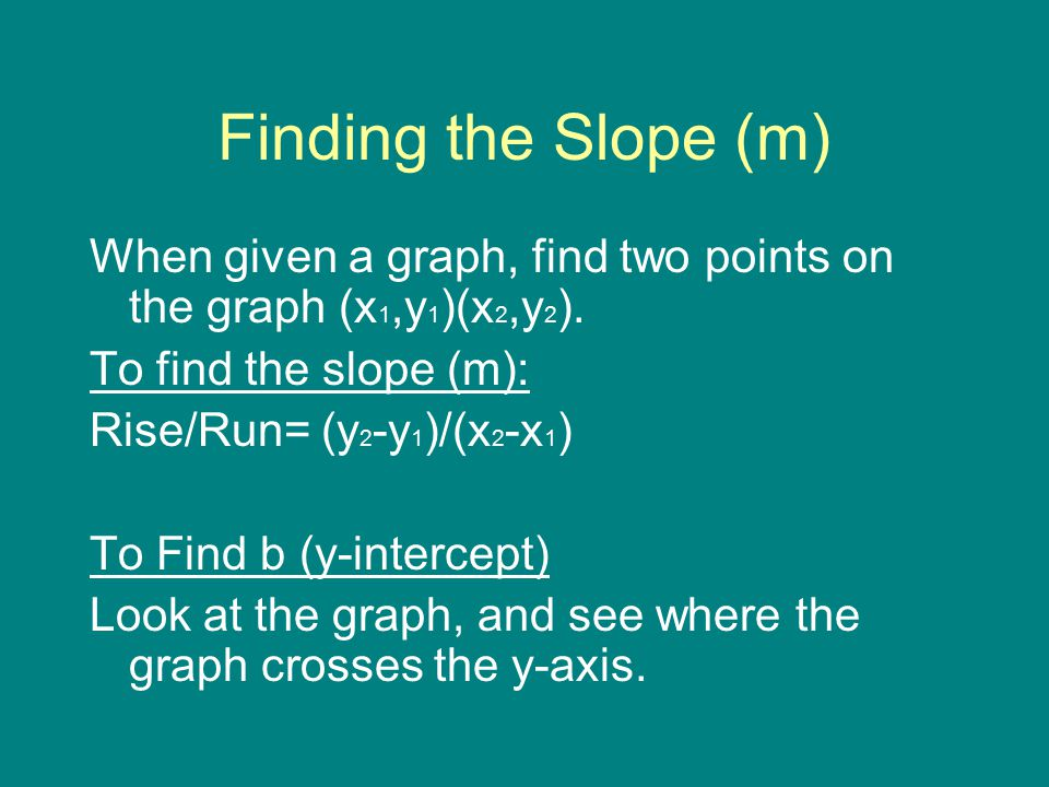 Finding the Slope (m) When given a graph, find two points on the graph (x1,y1)(x2,y2). To find the slope (m):